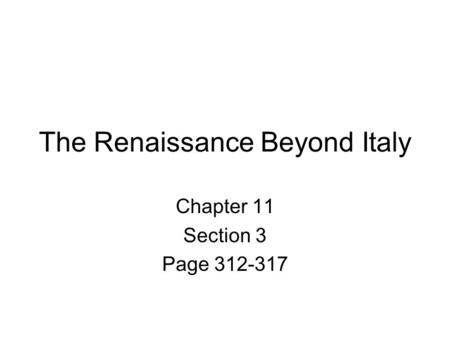 The Renaissance Beyond Italy Chapter 11 Section 3 Page 312-317.