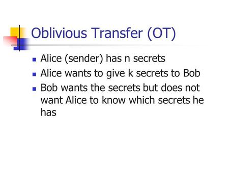 Oblivious Transfer (OT) Alice (sender) has n secrets Alice wants to give k secrets to Bob Bob wants the secrets but does not want Alice to know which secrets.