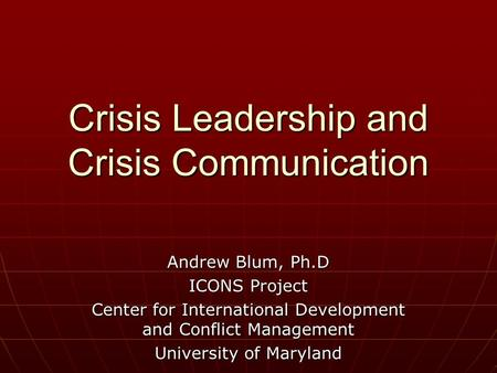 Crisis Leadership and Crisis Communication Andrew Blum, Ph.D ICONS Project Center for International Development and Conflict Management University of Maryland.