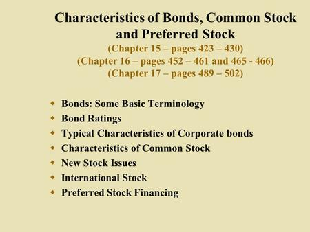 Characteristics of Bonds, Common Stock and Preferred Stock (Chapter 15 – pages 423 – 430) (Chapter 16 – pages 452 – 461 and 465 - 466) (Chapter 17 – pages.