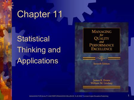 MANAGING FOR QUALITY AND PERFORMANCE EXCELLENCE, 7e, © 2008 Thomson Higher Education Publishing 1 Chapter 11 Statistical Thinking and Applications.