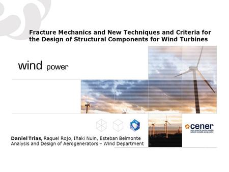 Fracture Mechanics and New Techniques and Criteria for the Design of Structural Components for Wind Turbines Daniel Trias, Raquel Rojo, Iñaki Nuin, Esteban.