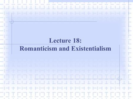 Lecture 18: Romanticism and Existentialism. I. INTRODUCTION A. Introduction  The Enlightenment is a period during the 18 th C.  Reason was advocated.