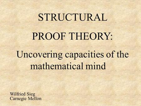 STRUCTURAL PROOF THEORY: Uncovering capacities of the mathematical mind Wilfried Sieg Carnegie Mellon.