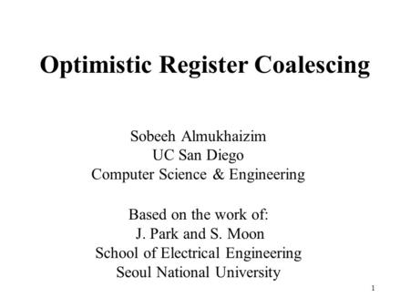 1 Optimistic Register Coalescing Sobeeh Almukhaizim UC San Diego Computer Science & Engineering Based on the work of: J. Park and S. Moon School of Electrical.