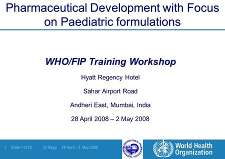 | Slide 1 of 25 Dr Rägo 28 April – 2 May 2008 Pharmaceutical Development with Focus on Paediatric formulations WHO/FIP Training Workshop Hyatt Regency.