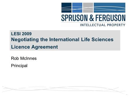 LESI 2009 Negotiating the International Life Sciences Licence Agreement Rob McInnes Principal.