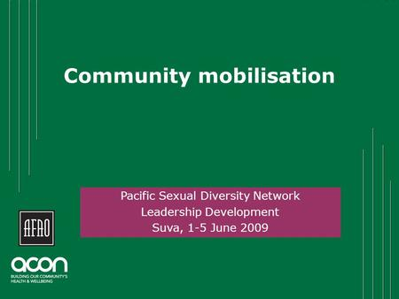 Community mobilisation Click to add name Pacific Sexual Diversity Network Leadership Development Suva, 1-5 June 2009.