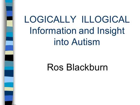 LOGICALLY ILLOGICAL Information and Insight into Autism Ros Blackburn.