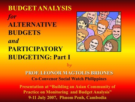 By PROF. LEONOR MAGTOLIS BRIONES Co-Convenor Social Watch Philippines BUDGET ANALYSIS for ALTERNATIVE BUDGETS and PARTICIPATORY BUDGETING: Part I Presentation.