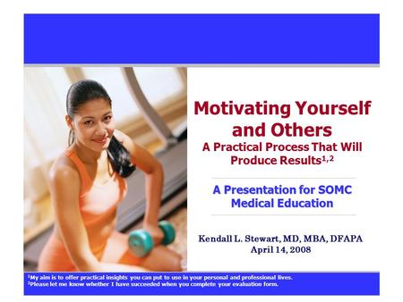 A Presentation for SOMC Medical Education Motivating Yourself and Others A Practical Process That Will Produce Results 1,2 A Presentation for SOMC Medical.
