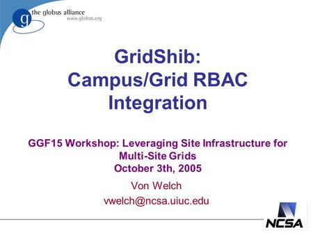 GridShib: Campus/Grid RBAC Integration GGF15 Workshop: Leveraging Site Infrastructure for Multi-Site Grids October 3th, 2005 Von Welch