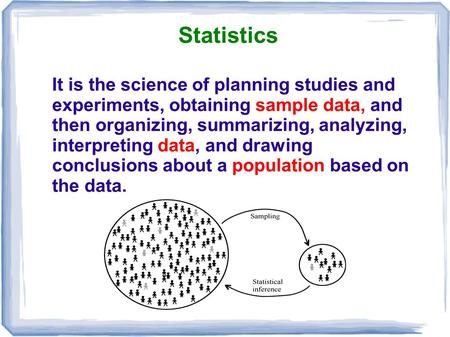 Statistics It is the science of planning studies and experiments, obtaining sample data, and then organizing, summarizing, analyzing, interpreting data,