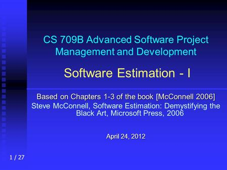 1 / 27 CS 709B Advanced Software Project Management and Development Software Estimation - I Based on Chapters 1-3 of the book [McConnell 2006] Steve McConnell,
