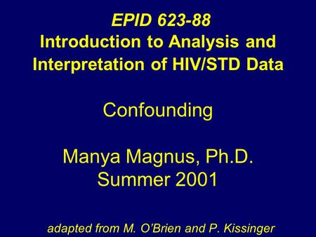 EPID 623-88 Introduction to Analysis and Interpretation of HIV/STD Data Confounding Manya Magnus, Ph.D. Summer 2001 adapted from M. O'Brien and P. Kissinger.