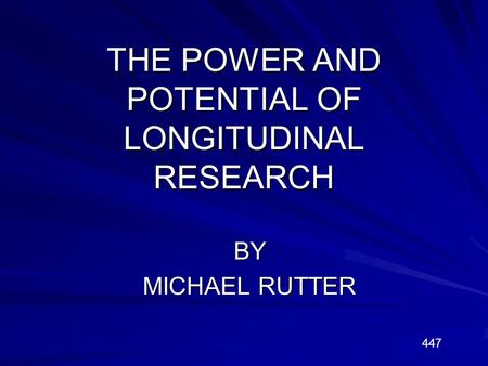 THE POWER AND POTENTIAL OF LONGITUDINAL RESEARCH BY MICHAEL RUTTER 447.