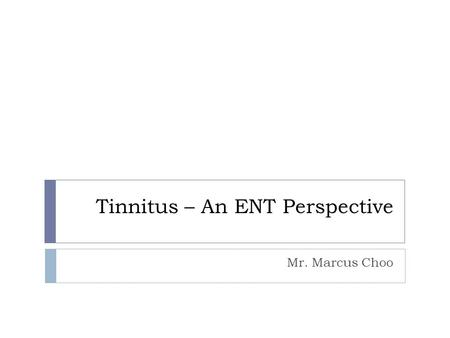 Tinnitus – An ENT Perspective Mr. Marcus Choo. Introduction  Tinnitus is defined as sensations of hearing in the absence of external sounds  155 million.