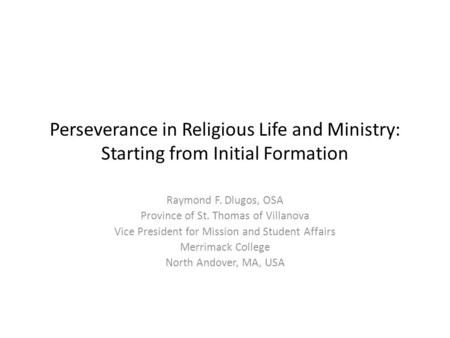 Perseverance in Religious Life and Ministry: Starting from Initial Formation Raymond F. Dlugos, OSA Province of St. Thomas of Villanova Vice President.