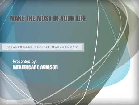 MAKE THE MOST OF YOUR LIFE Presented by: WEALTHCARE ADVISOR.