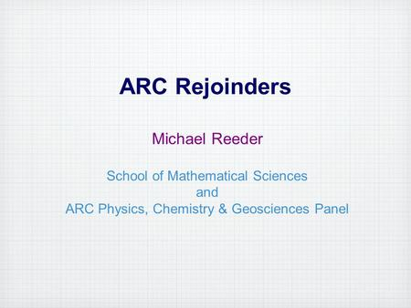ARC Rejoinders Michael Reeder School of Mathematical Sciences and ARC Physics, Chemistry & Geosciences Panel.