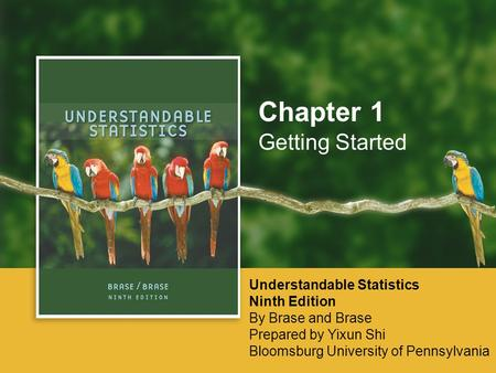 Getting Started Chapter 1 Understandable Statistics Ninth Edition By Brase and Brase Prepared by Yixun Shi Bloomsburg University of Pennsylvania.