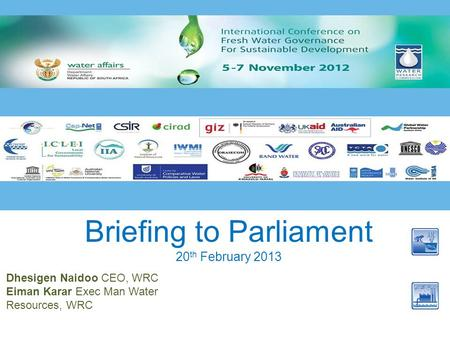 Briefing to Parliament 20 th February 2013 Dhesigen Naidoo CEO, WRC Eiman Karar Exec Man Water Resources, WRC.