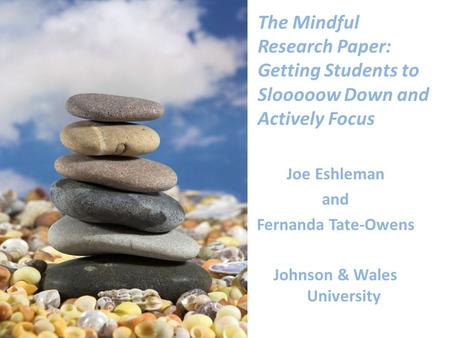 The Mindful Research Paper: Getting Students to Slooooow Down and Actively Focus Joe Eshleman and Fernanda Tate-Owens Johnson & Wales University.
