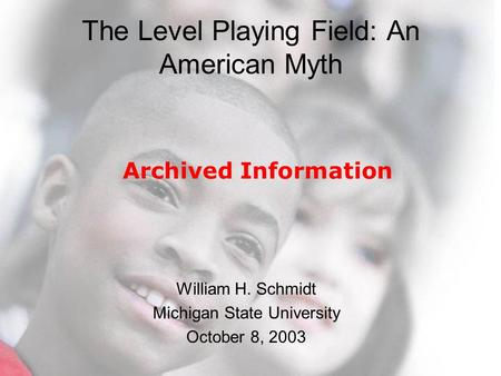 © 2003 Michigan State University The Level Playing Field: An American Myth William H. Schmidt Michigan State University October 8, 2003 Archived Information.