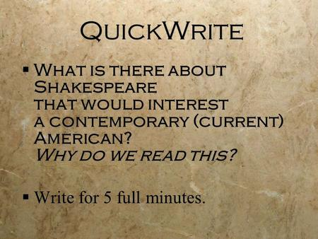 QuickWrite  What is there about Shakespeare that would interest a contemporary (current) American? Why do we read this?  Write for 5 full minutes. 