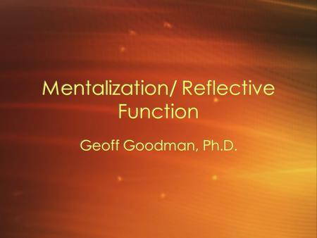 Mentalization/ Reflective Function Geoff Goodman, Ph.D.