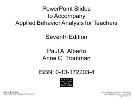 PowerPoint Slides to Accompany Applied Behavior Analysis for Teachers Seventh Edition Paul A. Alberto Anne C. Troutman ISBN: 0-13-172203-4 Alberto &
