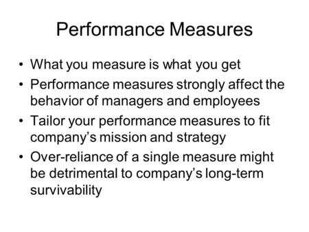 Performance Measures What you measure is what you get Performance measures strongly affect the behavior of managers and employees Tailor your performance.