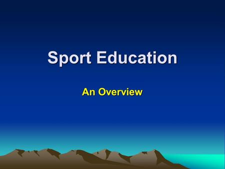 Sport Education An Overview. Goals of Sport Education A competent sportsperson - sufficient skills and knowledge to participate successfully A literate.