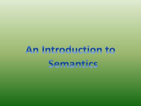 Semantics Semantics is the branch of linguistics that deals with the study of meaning, changes in meaning, and the principles that govern the relationship.