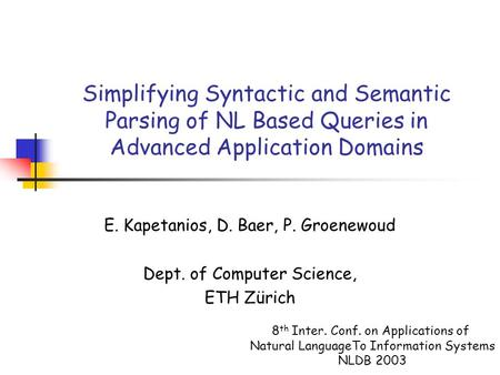 Simplifying Syntactic and Semantic Parsing of NL Based Queries in Advanced Application Domains E. Kapetanios, D. Baer, P. Groenewoud Dept. of Computer.