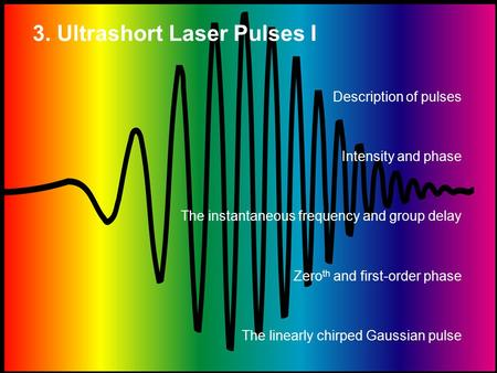 3. Ultrashort Laser Pulses I Description of pulses Intensity and phase The instantaneous frequency and group delay Zero th and first-order phase The linearly.