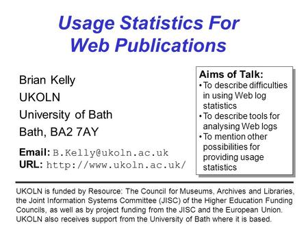 Usage Statistics For Web Publications Brian Kelly UKOLN University of Bath Bath, BA2 7AY UKOLN is funded by Resource: The Council for Museums, Archives.
