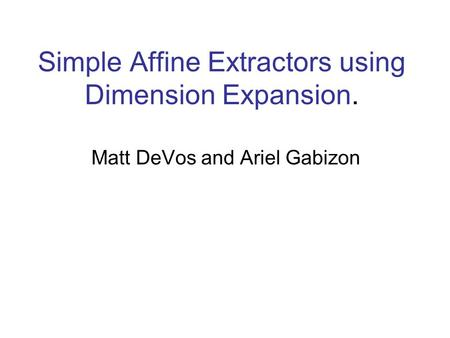 Simple Affine Extractors using Dimension Expansion. Matt DeVos and Ariel Gabizon.