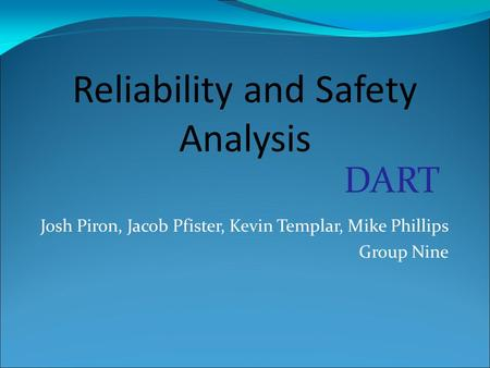 Josh Piron, Jacob Pfister, Kevin Templar, Mike Phillips Group Nine Reliability and Safety Analysis DART.