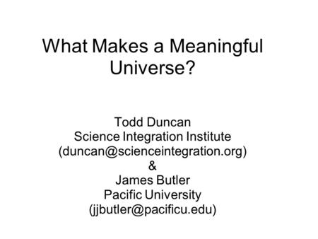 What Makes a Meaningful Universe? Todd Duncan Science Integration Institute & James Butler Pacific University