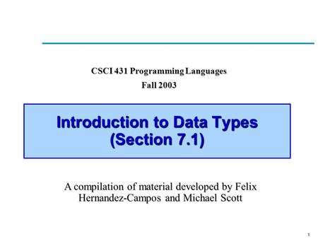 1 Introduction to Data Types (Section 7.1) CSCI 431 Programming Languages Fall 2003 A compilation of material developed by Felix Hernandez-Campos and Michael.