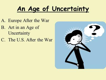 An Age of Uncertainty A.Europe After the War B.Art in an Age of Uncertainty C.The U.S. After the War.