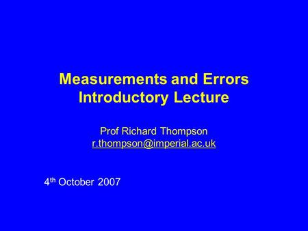 Measurements and Errors Introductory Lecture Prof Richard Thompson 4 th October 2007.