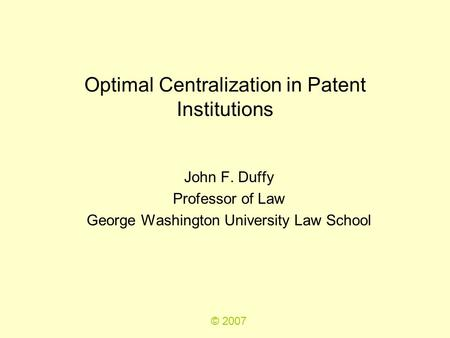 Optimal Centralization in Patent Institutions John F. Duffy Professor of Law George Washington University Law School © 2007.