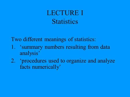 LECTURE I Statistics Two different meanings of statistics: 1.'summary numbers resulting from data analysis' 2.'procedures used to organize and analyze.