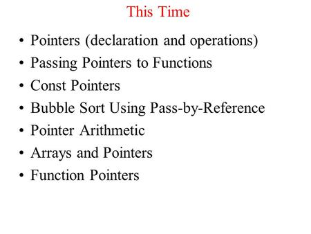 This Time Pointers (declaration and operations) Passing Pointers to Functions Const Pointers Bubble Sort Using Pass-by-Reference Pointer Arithmetic Arrays.