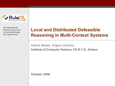 The International RuleML Symposium on Rule Interchange and Applications Local and Distributed Defeasible Reasoning in Multi-Context Systems Antonis Bikakis,