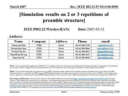 Doc.: IEEE 802.22-07-0114-00-0000 Submission March 2007 Chang-Joo Kim, ETRISlide 1 [Simulation results on 2 or 3 repetitions of preamble structure] IEEE.