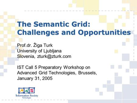The Semantic Grid: Challenges and Opportunities Prof.dr. Žiga Turk University of Ljubljana Slovenia, IST Call 5 Preparatory Workshop on.