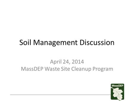 Soil Management Discussion April 24, 2014 MassDEP Waste Site Cleanup Program.